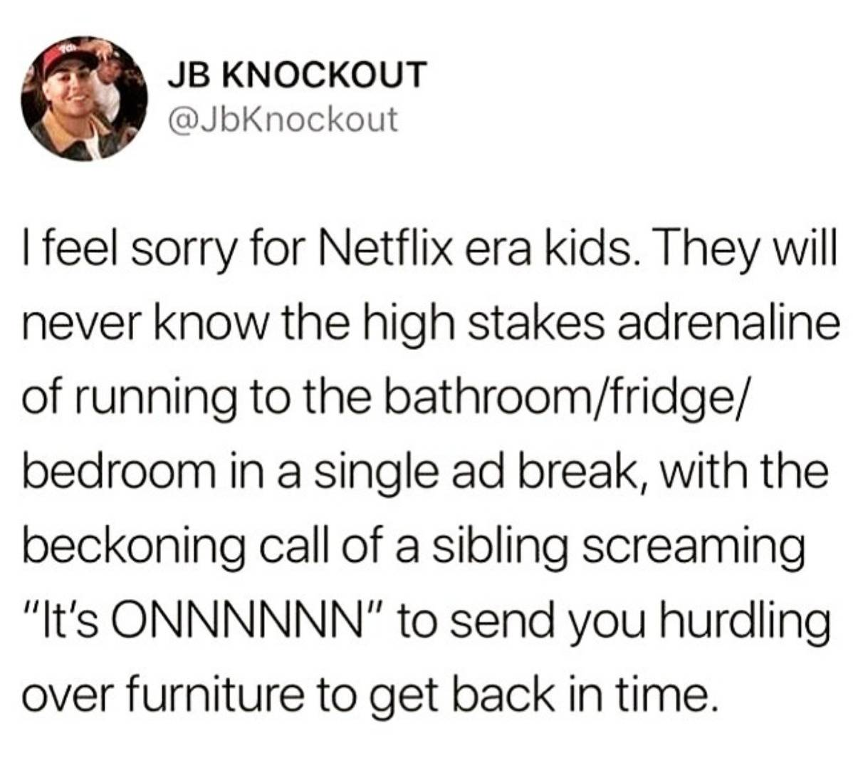 I feel sorry for Netflix era kids. They will never know the high stakes adrenaline of running to the bathroom/fridge/bedroom in a single ad break, with the beckoning call of a sibling screaming